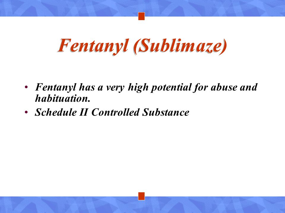 Fentanyl (Sublimaze) Fentanyl has a very high potential for abuse and habituation. Schedule II Controlled Substance