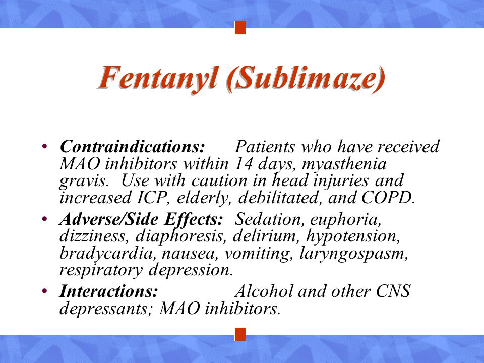 Fentanyl (Sublimaze) Contraindications:Patients who have received MAO inhibitors within 14 days, myasthenia gravis. Use with caution in head injuries