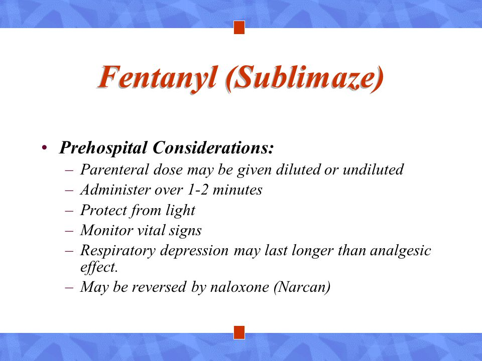 Fentanyl (Sublimaze) Prehospital Considerations: –Parenteral dose may be given diluted or undiluted –Administer over 1-2 minutes –Protect from light –