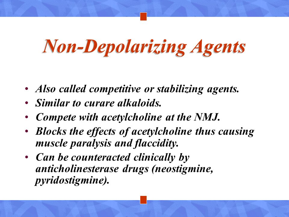 Non-Depolarizing Agents Also called competitive or stabilizing agents. Similar to curare alkaloids. Compete with acetylcholine at the NMJ. Blocks the