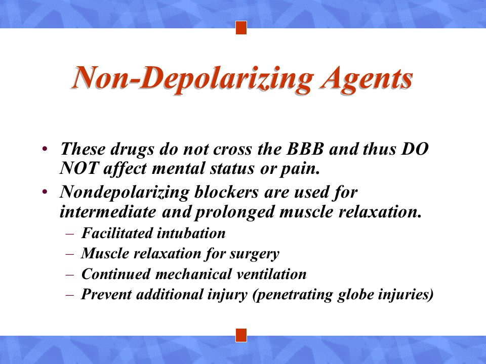 Non-Depolarizing Agents These drugs do not cross the BBB and thus DO NOT affect mental status or pain. Nondepolarizing blockers are used for intermedi