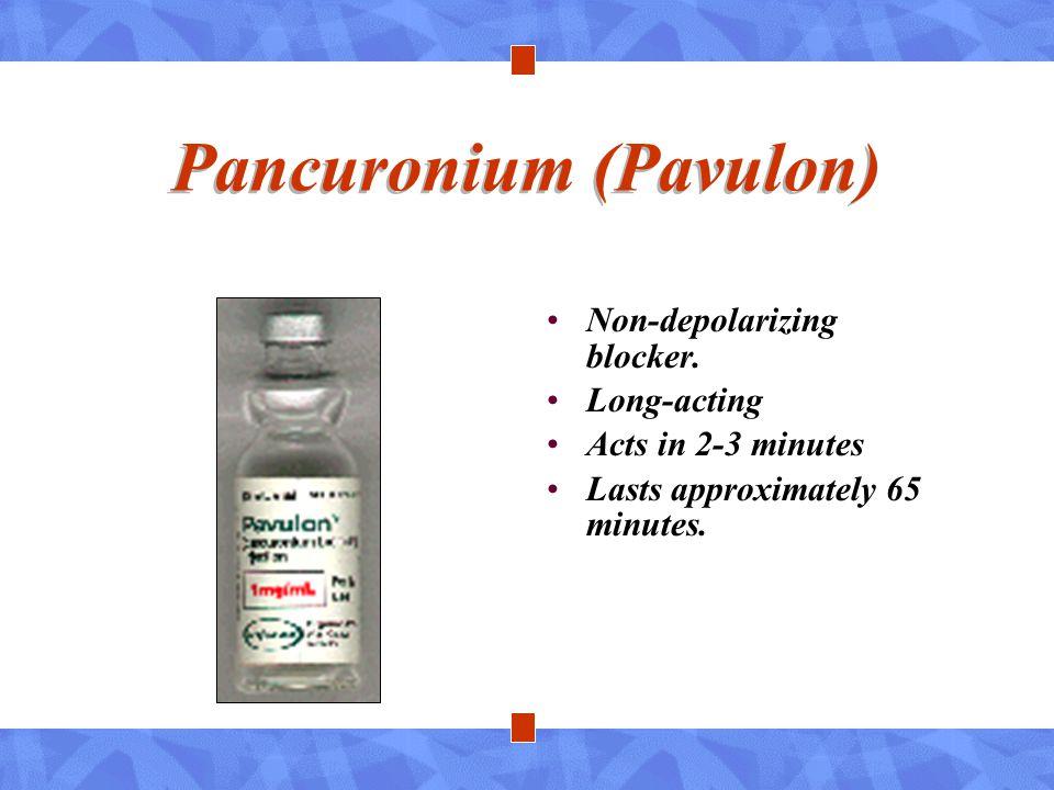 Pancuronium (Pavulon) Non-depolarizing blocker. Long-acting Acts in 2-3 minutes Lasts approximately 65 minutes.