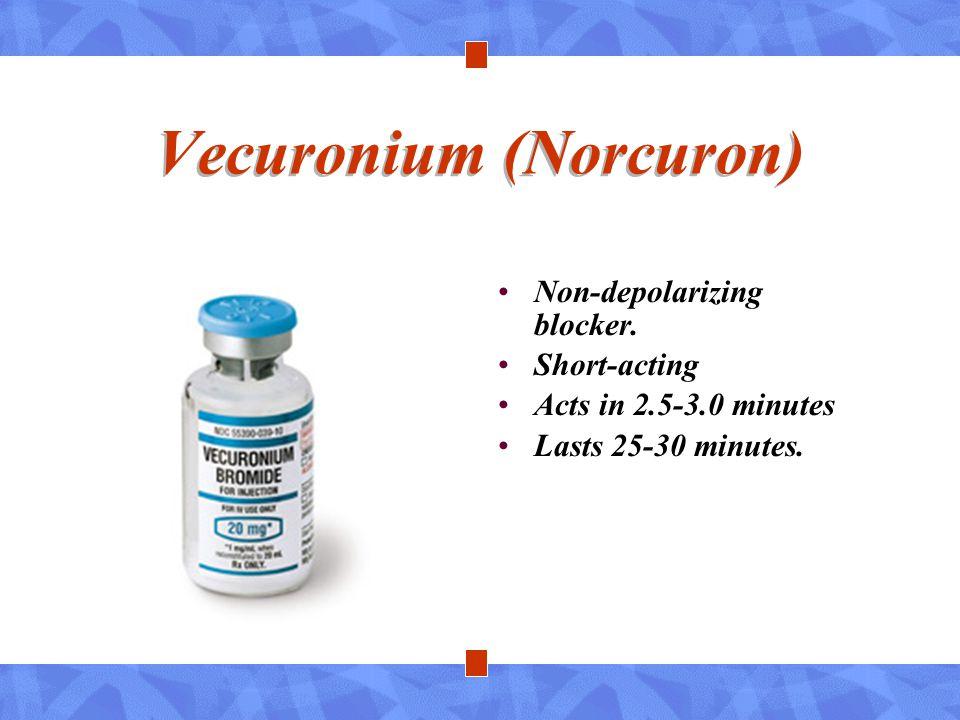 Vecuronium (Norcuron) Non-depolarizing blocker. Short-acting Acts in 2.5-3.0 minutes Lasts 25-30 minutes.