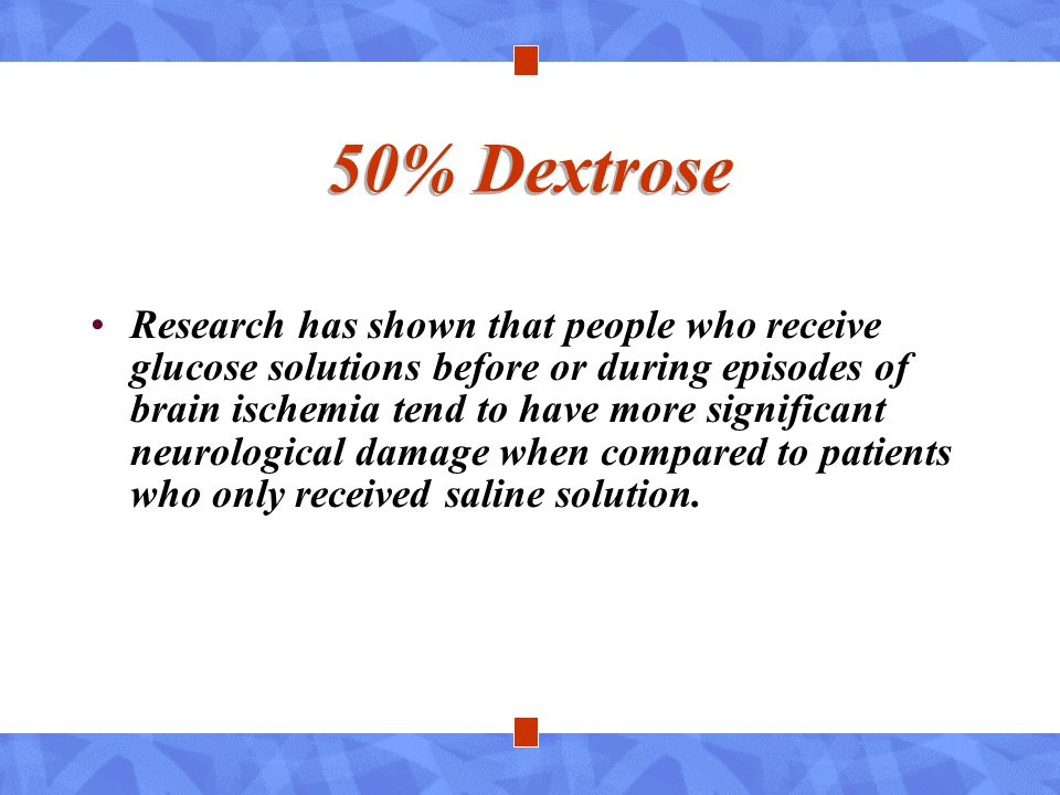 50% Dextrose Research has shown that people who receive glucose solutions before or during episodes of brain ischemia tend to have more significant ne