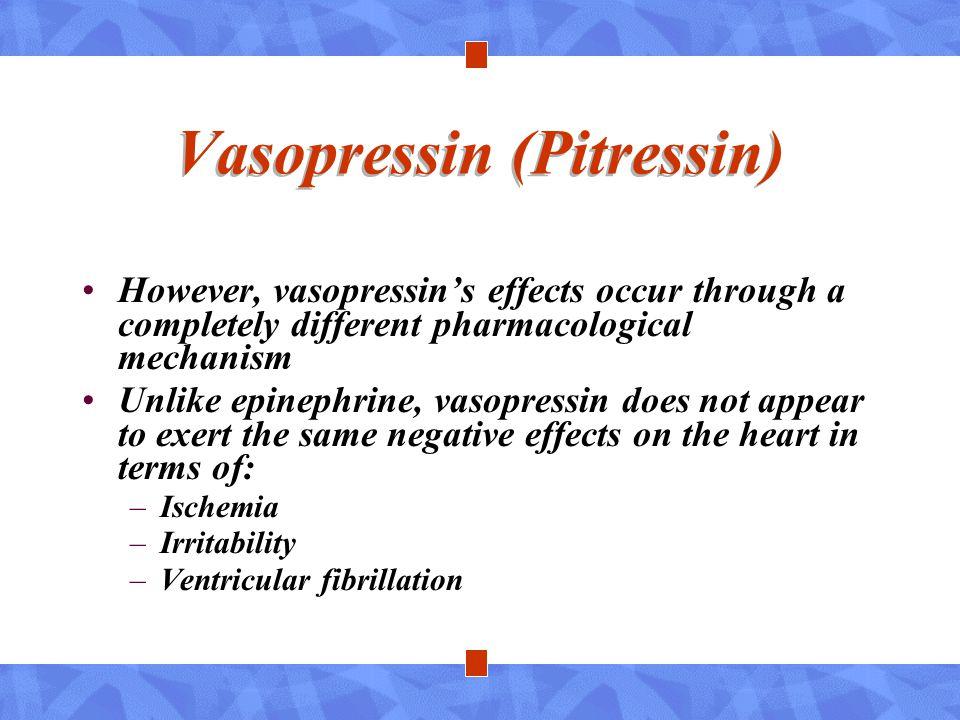 Vasopressin (Pitressin) However, vasopressin's effects occur through a completely different pharmacological mechanism Unlike epinephrine, vasopressin