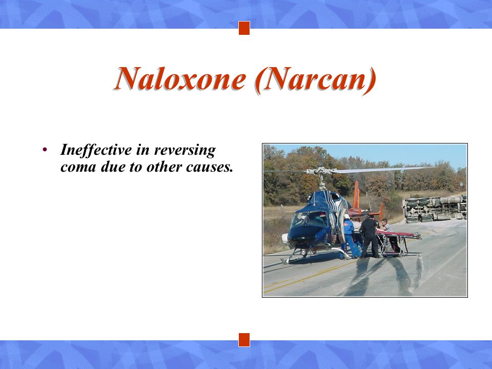 Naloxone (Narcan) Ineffective in reversing coma due to other causes.