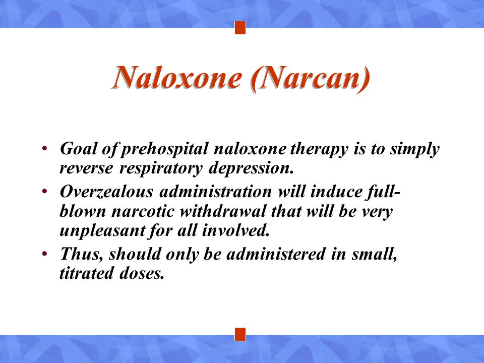 Naloxone (Narcan) Goal of prehospital naloxone therapy is to simply reverse respiratory depression. Overzealous administration will induce full- blown