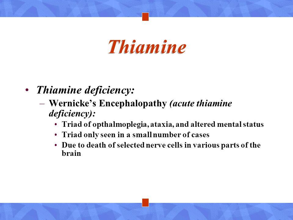Thiamine Thiamine deficiency: –Wernicke's Encephalopathy (acute thiamine deficiency): Triad of opthalmoplegia, ataxia, and altered mental status Triad