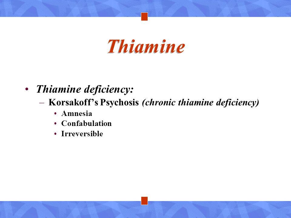 Thiamine Thiamine deficiency: –Korsakoff's Psychosis (chronic thiamine deficiency) Amnesia Confabulation Irreversible