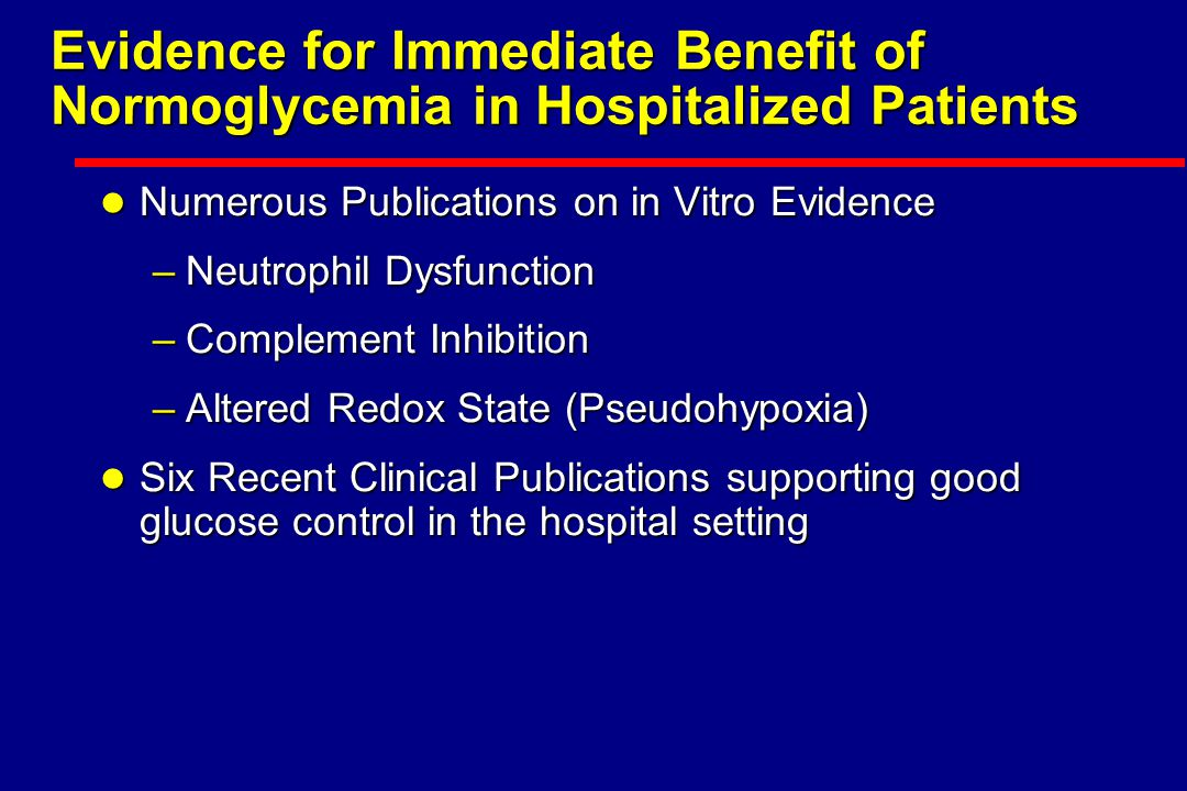 Evidence for Immediate Benefit of Normoglycemia in Hospitalized Patients l Numerous Publications on in Vitro Evidence –Neutrophil Dysfunction –Complement Inhibition –Altered Redox State (Pseudohypoxia) l Six Recent Clinical Publications supporting good glucose control in the hospital setting