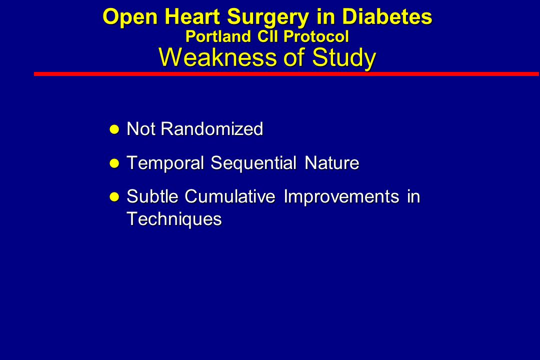 Open Heart Surgery in Diabetes Portland CII Protocol Weakness of Study l Not Randomized l Temporal Sequential Nature l Subtle Cumulative Improvements in Techniques