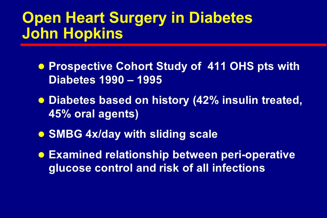Open Heart Surgery in Diabetes John Hopkins l Prospective Cohort Study of 411 OHS pts with Diabetes 1990 – 1995 l Diabetes based on history (42% insulin treated, 45% oral agents) l SMBG 4x/day with sliding scale l Examined relationship between peri-operative glucose control and risk of all infections
