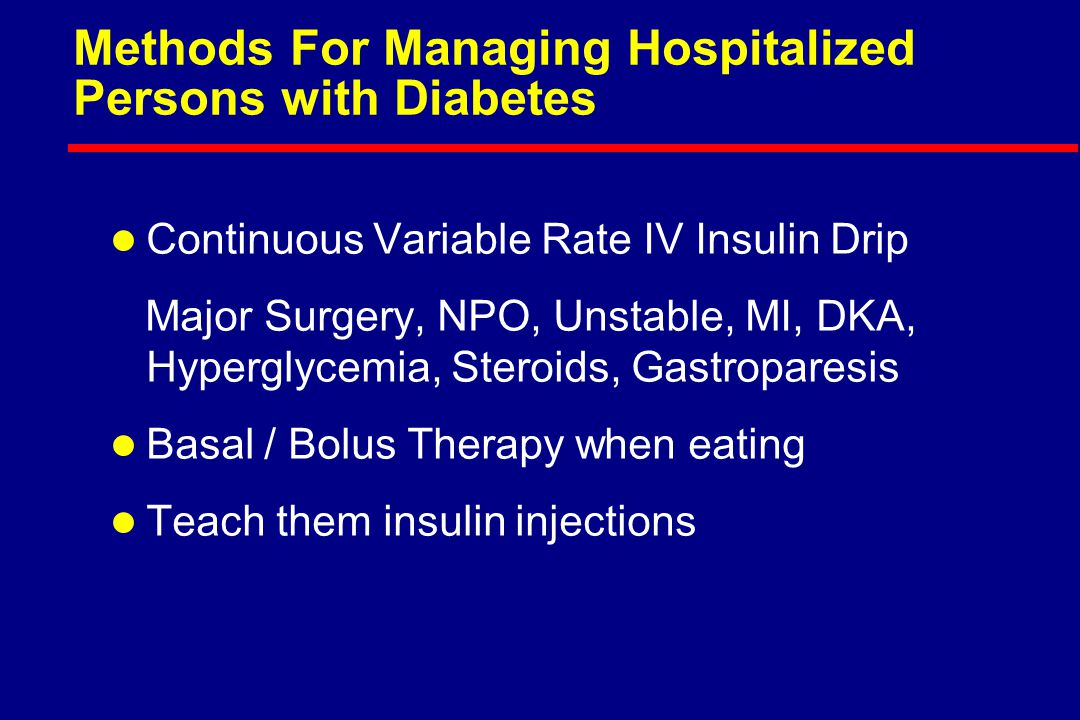 Methods For Managing Hospitalized Persons with Diabetes l Continuous Variable Rate IV Insulin Drip Major Surgery, NPO, Unstable, MI, DKA, Hyperglycemia, Steroids, Gastroparesis l Basal / Bolus Therapy when eating l Teach them insulin injections
