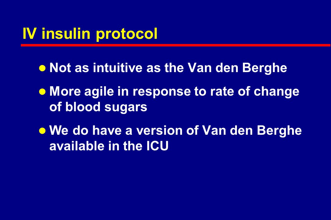IV insulin protocol l Not as intuitive as the Van den Berghe l More agile in response to rate of change of blood sugars l We do have a version of Van den Berghe available in the ICU