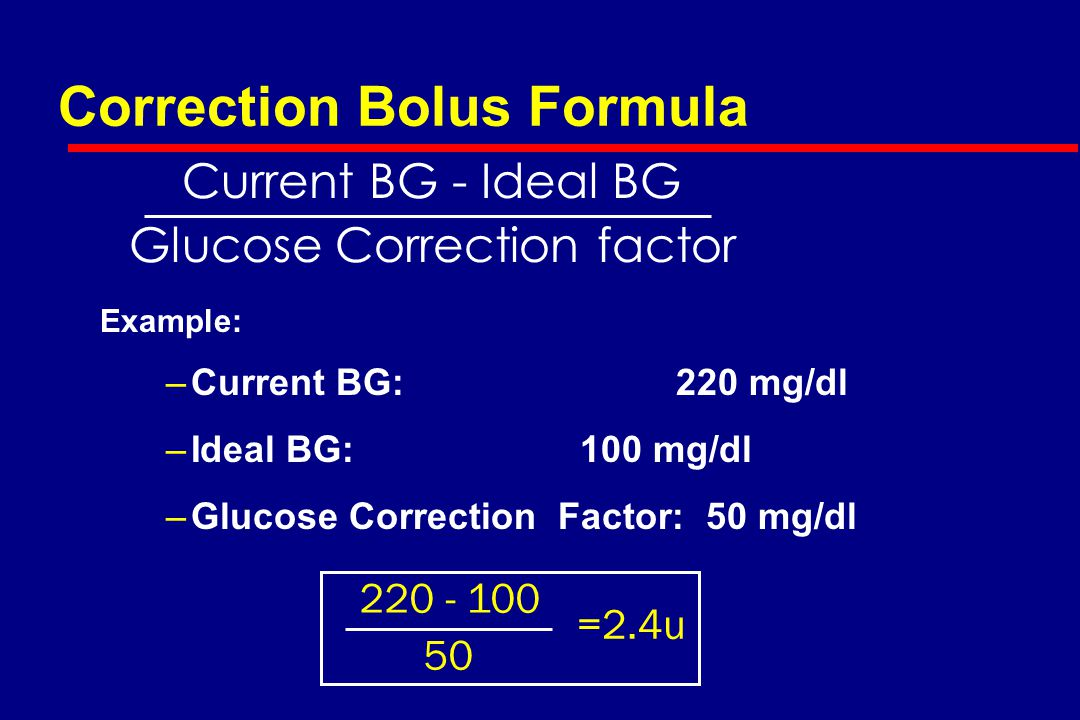 Correction Bolus Formula Example: –Current BG:220 mg/dl –Ideal BG: 100 mg/dl –Glucose Correction Factor: 50 mg/dl Current BG - Ideal BG Glucose Correction factor 220 - 100 50 =2.4u