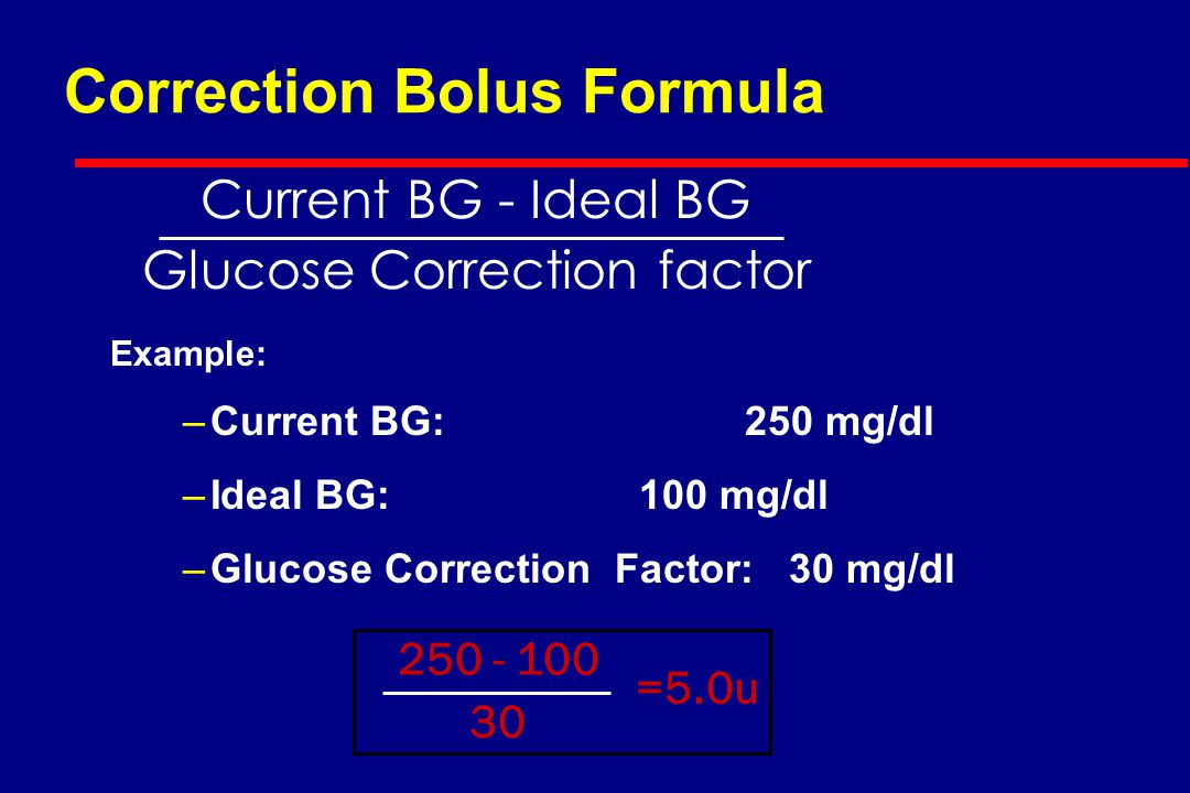 Correction Bolus Formula Example: –Current BG:250 mg/dl –Ideal BG: 100 mg/dl –Glucose Correction Factor: 30 mg/dl Current BG - Ideal BG Glucose Correction factor 250 - 100 30 =5.0u