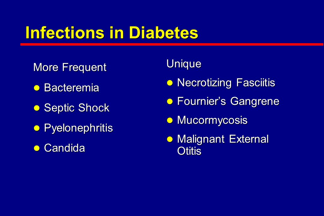 Infectionsin Diabetes Infections in Diabetes More Frequent l Bacteremia l Septic Shock l Pyelonephritis l Candida Unique l Necrotizing Fasciitis l Fournier's Gangrene l Mucormycosis l Malignant External Otitis