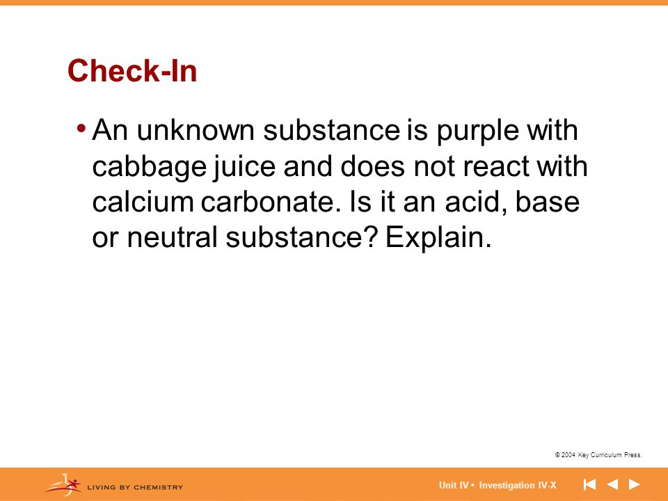 © 2004 Key Curriculum Press. Unit IV Investigation IV-X Check-In An unknown substance is purple with cabbage juice and does not react with calcium car