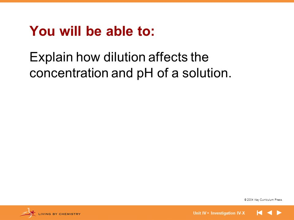 © 2004 Key Curriculum Press. Unit IV Investigation IV-X You will be able to: Explain how dilution affects the concentration and pH of a solution.