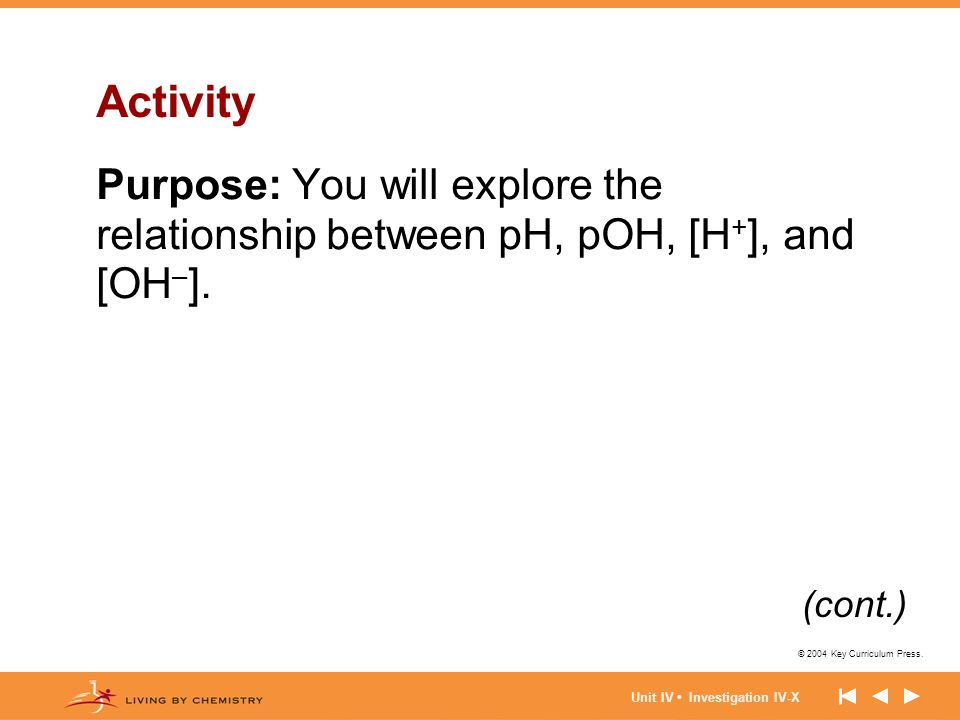 © 2004 Key Curriculum Press. Unit IV Investigation IV-X Activity Purpose: You will explore the relationship between pH, pOH, [H + ], and [OH – ]. (con