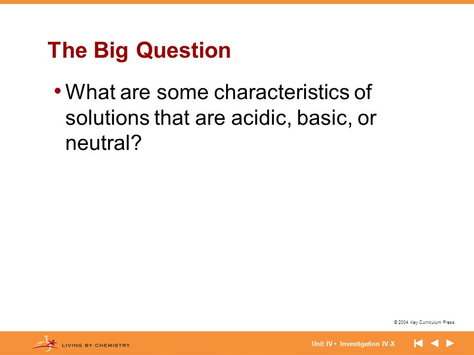 © 2004 Key Curriculum Press. Unit IV Investigation IV-X The Big Question What are some characteristics of solutions that are acidic, basic, or neutral