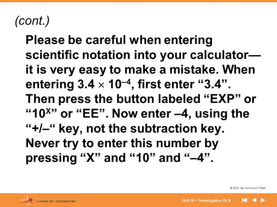 © 2004 Key Curriculum Press. Unit IV Investigation IV-X Please be careful when entering scientific notation into your calculator— it is very easy to m