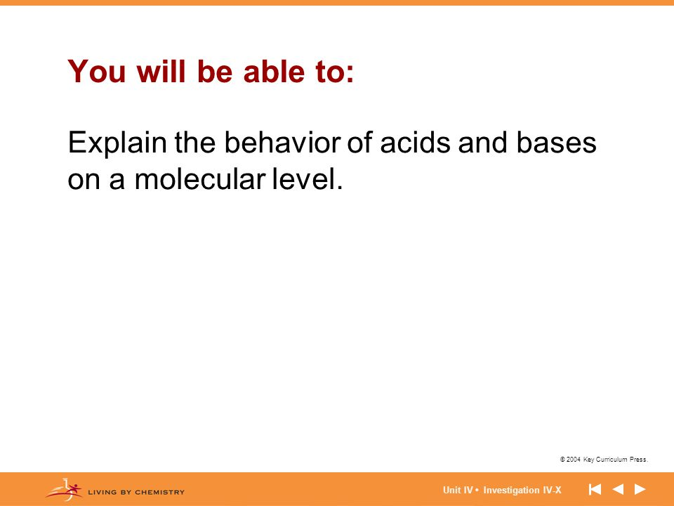 © 2004 Key Curriculum Press. Unit IV Investigation IV-X You will be able to: Explain the behavior of acids and bases on a molecular level.