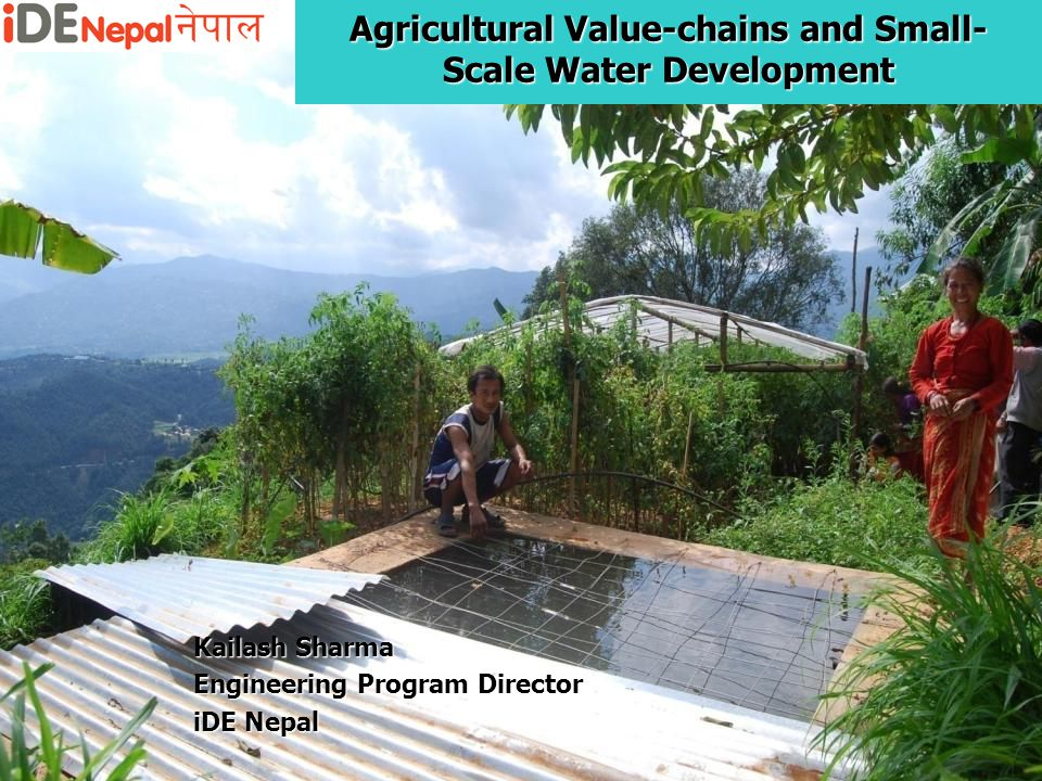 Agricultural Value-chains and Small- Scale Water Development Kailash Sharma Engineering Program Director iDE Nepal