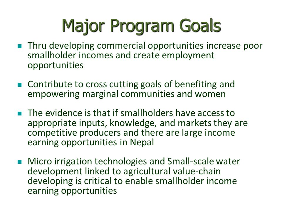 Major Program Goals Thru developing commercial opportunities increase poor smallholder incomes and create employment opportunities Contribute to cross cutting goals of benefiting and empowering marginal communities and women The evidence is that if smallholders have access to appropriate inputs, knowledge, and markets they are competitive producers and there are large income earning opportunities in Nepal Micro irrigation technologies and Small-scale water development linked to agricultural value-chain developing is critical to enable smallholder income earning opportunities