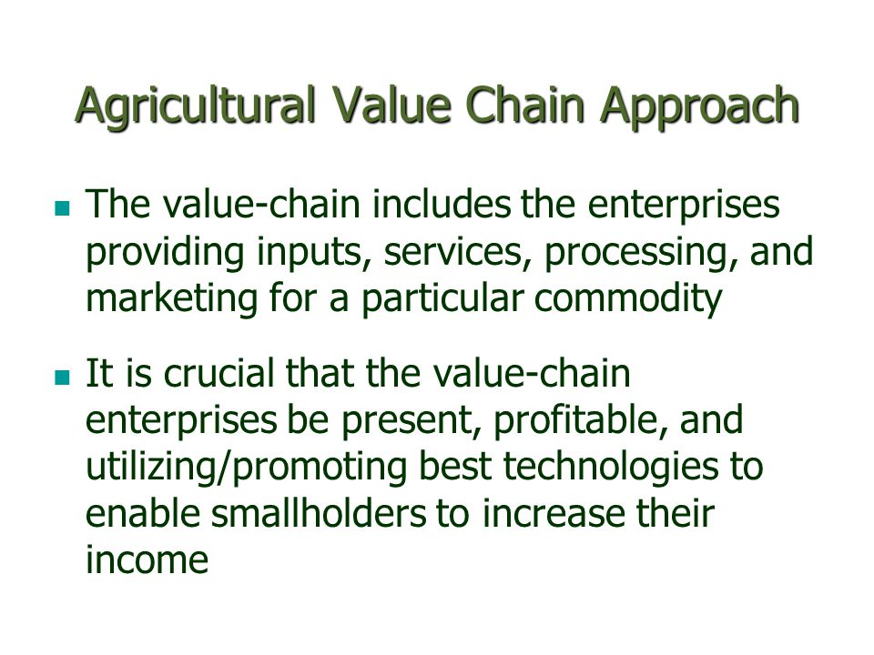 Agricultural Value Chain Approach The value-chain includes the enterprises providing inputs, services, processing, and marketing for a particular commodity It is crucial that the value-chain enterprises be present, profitable, and utilizing/promoting best technologies to enable smallholders to increase their income