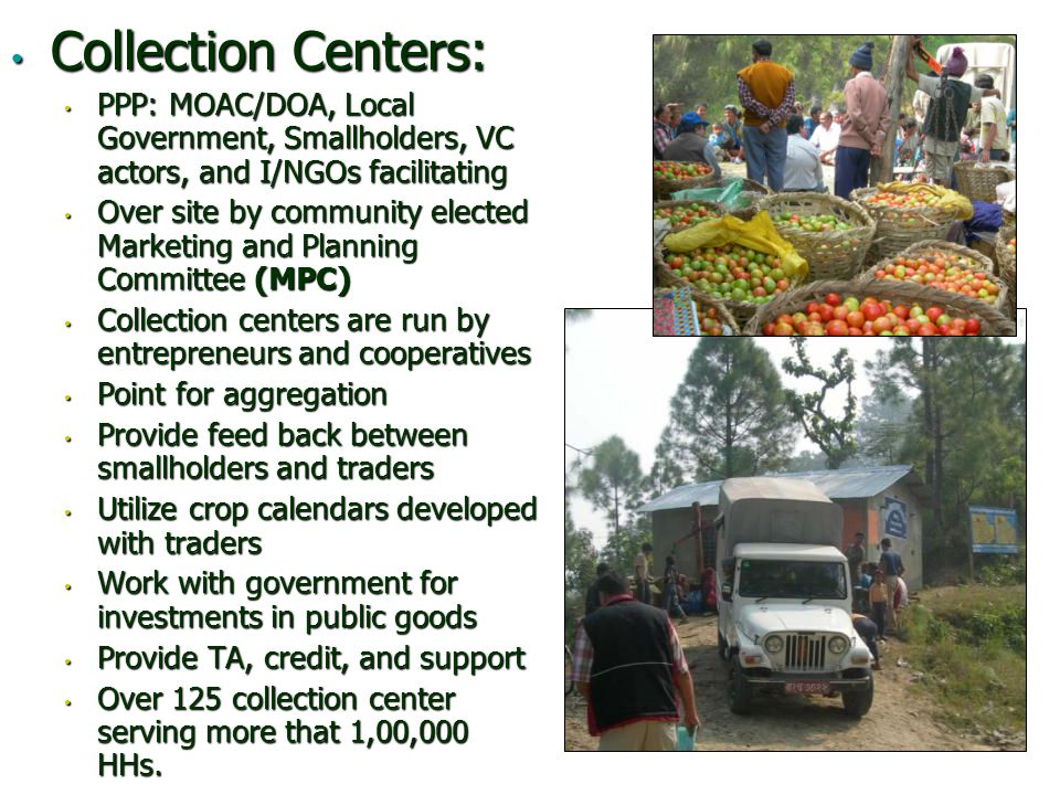 Collection Centers: Collection Centers: PPP: MOAC/DOA, Local Government, Smallholders, VC actors, and I/NGOs facilitating PPP: MOAC/DOA, Local Government, Smallholders, VC actors, and I/NGOs facilitating Over site by community elected Marketing and Planning Committee (MPC) Over site by community elected Marketing and Planning Committee (MPC) Collection centers are run by entrepreneurs and cooperatives Collection centers are run by entrepreneurs and cooperatives Point for aggregation Point for aggregation Provide feed back between smallholders and traders Provide feed back between smallholders and traders Utilize crop calendars developed with traders Utilize crop calendars developed with traders Work with government for investments in public goods Work with government for investments in public goods Provide TA, credit, and support Provide TA, credit, and support Over 125 collection center serving more that 1,00,000 HHs.