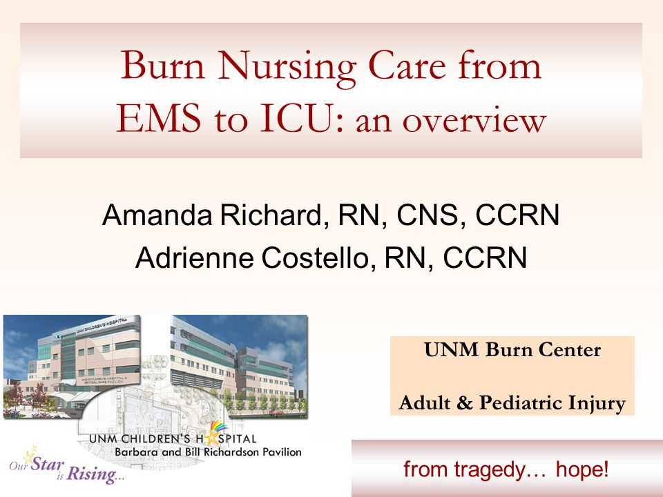 Burn Nursing Care from EMS to ICU: an overview Amanda Richard, RN, CNS, CCRN Adrienne Costello, RN, CCRN UNM Burn Center Adult & Pediatric Injury from