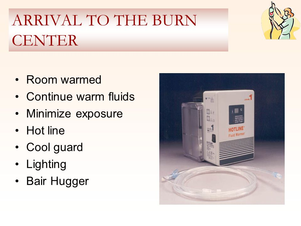 ARRIVAL TO THE BURN CENTER Room warmed Continue warm fluids Minimize exposure Hot line Cool guard Lighting Bair Hugger