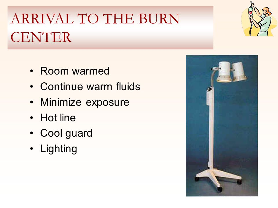Room warmed Continue warm fluids Minimize exposure Hot line Cool guard Lighting ARRIVAL TO THE BURN CENTER