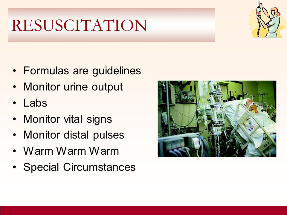 RESUSCITATION Formulas are guidelines Monitor urine output Labs Monitor vital signs Monitor distal pulses Warm Warm Warm Special Circumstances
