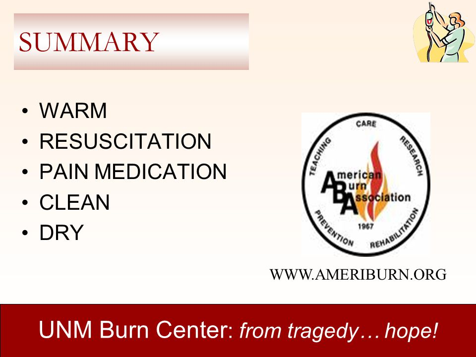 SUMMARY WARM RESUSCITATION PAIN MEDICATION CLEAN DRY UNM Burn Center : from tragedy… hope! WWW.AMERIBURN.ORG