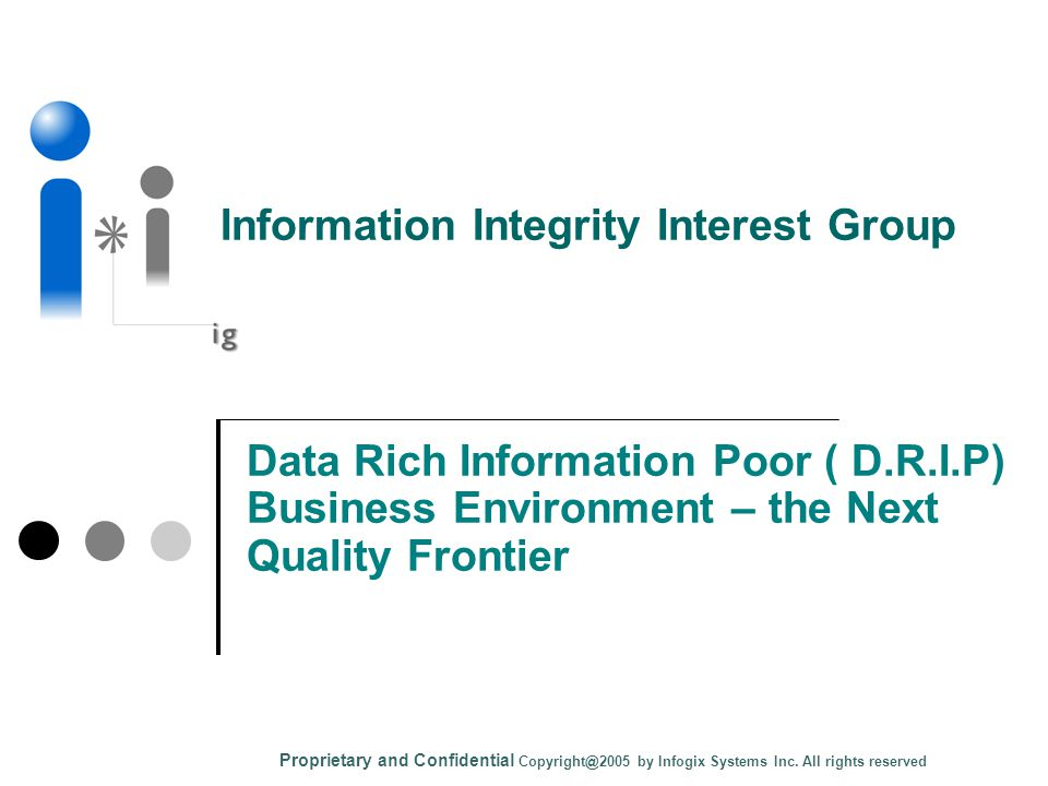 Data Rich Information Poor ( D.R.I.P) Business Environment – the Next Quality Frontier Proprietary and Confidential Copyright@2005 by Infogix Systems