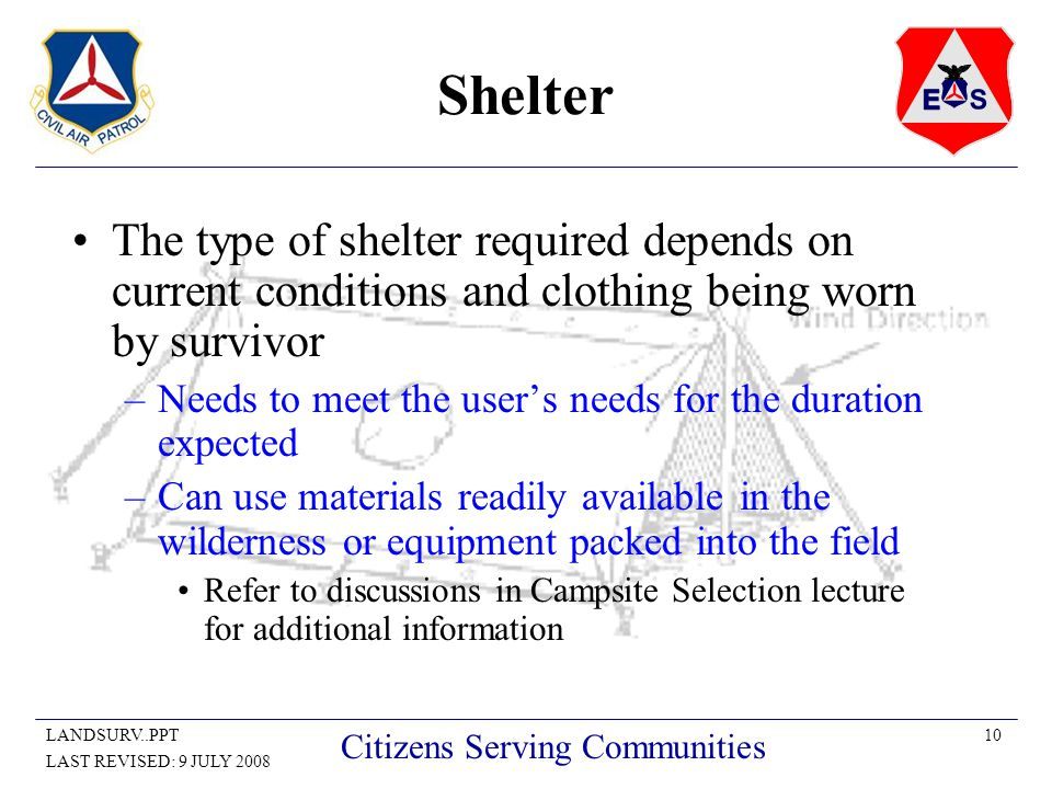 10LANDSURV..PPT LAST REVISED: 9 JULY 2008 Citizens Serving Communities Shelter The type of shelter required depends on current conditions and clothing being worn by survivor –Needs to meet the user's needs for the duration expected –Can use materials readily available in the wilderness or equipment packed into the field Refer to discussions in Campsite Selection lecture for additional information