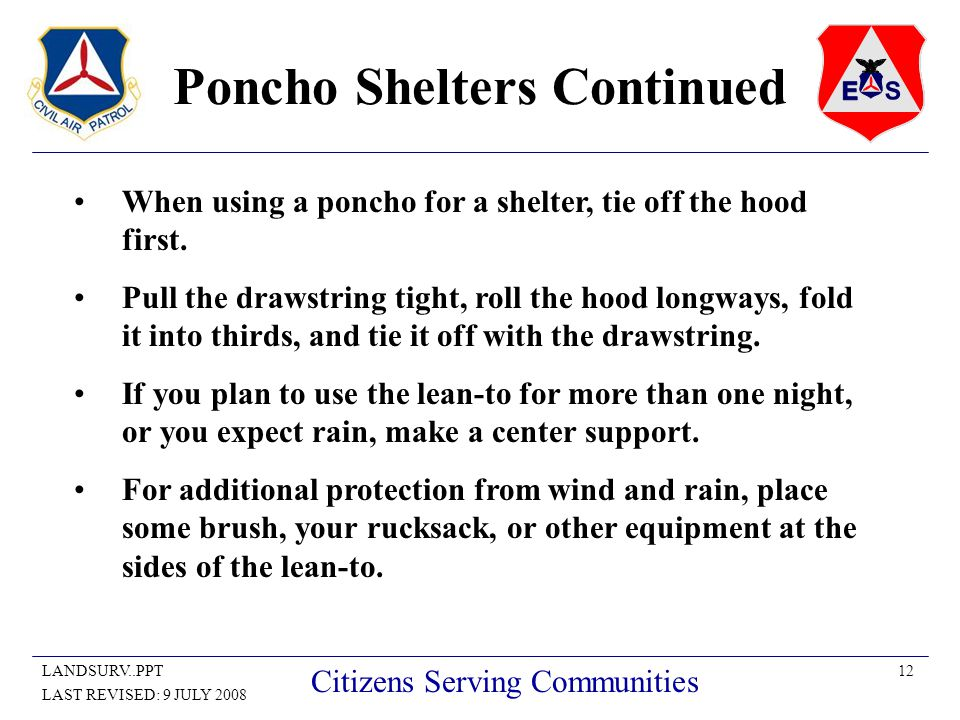 12LANDSURV..PPT LAST REVISED: 9 JULY 2008 Citizens Serving Communities Poncho Shelters Continued When using a poncho for a shelter, tie off the hood first.