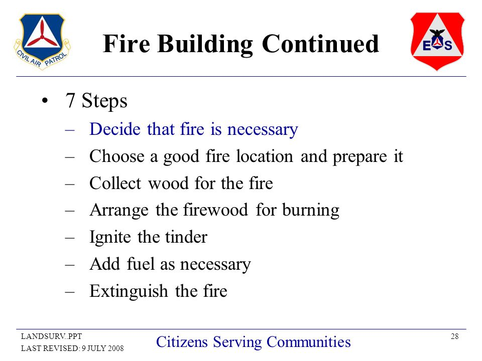 28LANDSURV..PPT LAST REVISED: 9 JULY 2008 Citizens Serving Communities Fire Building Continued 7 Steps –Decide that fire is necessary –Choose a good fire location and prepare it –Collect wood for the fire –Arrange the firewood for burning –Ignite the tinder –Add fuel as necessary –Extinguish the fire