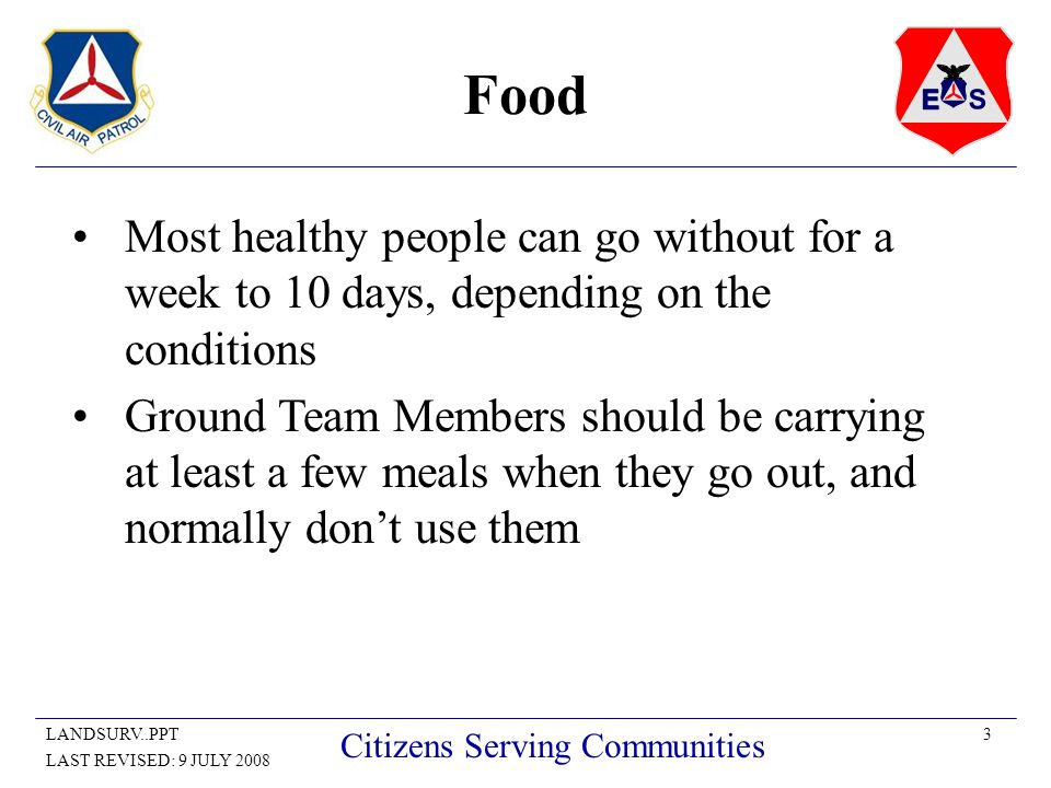 3LANDSURV..PPT LAST REVISED: 9 JULY 2008 Citizens Serving Communities Food Most healthy people can go without for a week to 10 days, depending on the conditions Ground Team Members should be carrying at least a few meals when they go out, and normally don't use them