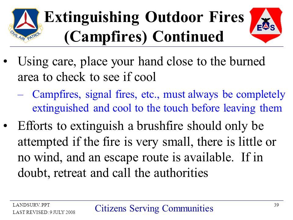 39LANDSURV..PPT LAST REVISED: 9 JULY 2008 Citizens Serving Communities Extinguishing Outdoor Fires (Campfires) Continued Using care, place your hand close to the burned area to check to see if cool –Campfires, signal fires, etc., must always be completely extinguished and cool to the touch before leaving them Efforts to extinguish a brushfire should only be attempted if the fire is very small, there is little or no wind, and an escape route is available.