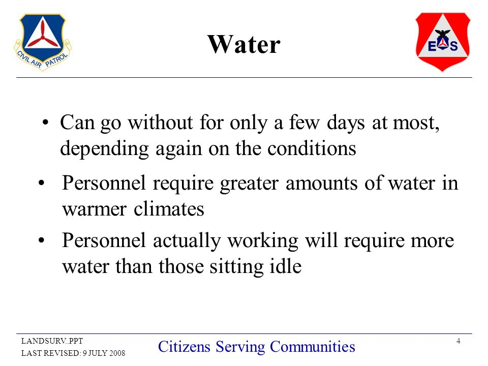 4LANDSURV..PPT LAST REVISED: 9 JULY 2008 Citizens Serving Communities Water Can go without for only a few days at most, depending again on the conditions Personnel require greater amounts of water in warmer climates Personnel actually working will require more water than those sitting idle