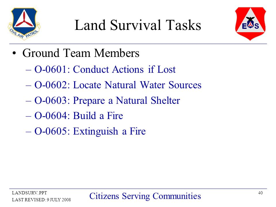 40LANDSURV..PPT LAST REVISED: 9 JULY 2008 Citizens Serving Communities Land Survival Tasks Ground Team Members –O-0601: Conduct Actions if Lost –O-0602: Locate Natural Water Sources –O-0603: Prepare a Natural Shelter –O-0604: Build a Fire –O-0605: Extinguish a Fire