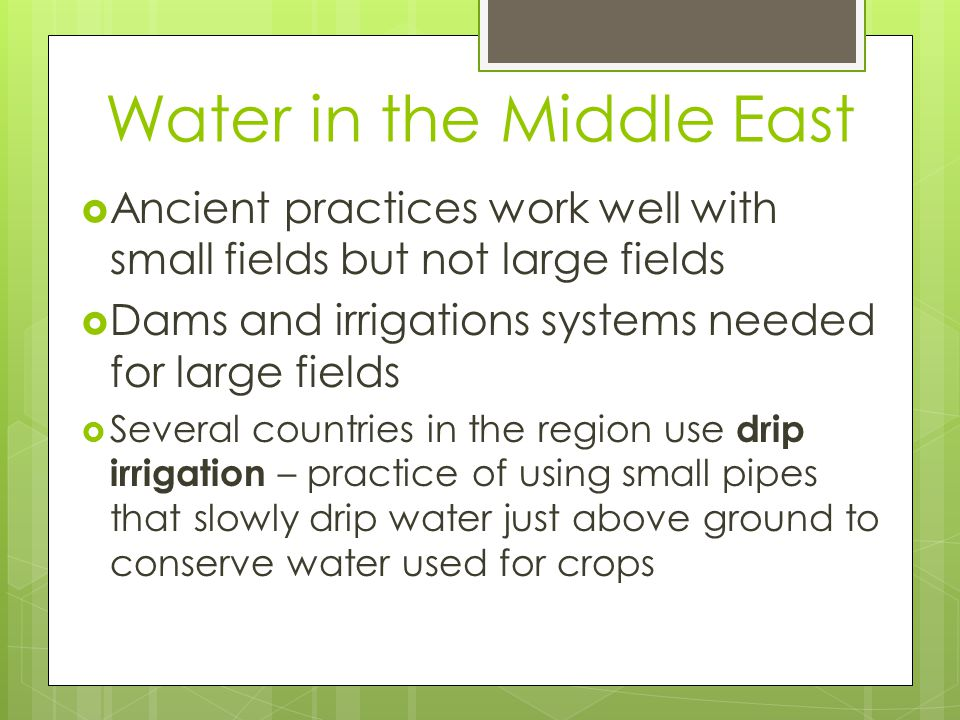 Water in the Middle East  Ancient practices work well with small fields but not large fields  Dams and irrigations systems needed for large fields  Several countries in the region use drip irrigation – practice of using small pipes that slowly drip water just above ground to conserve water used for crops