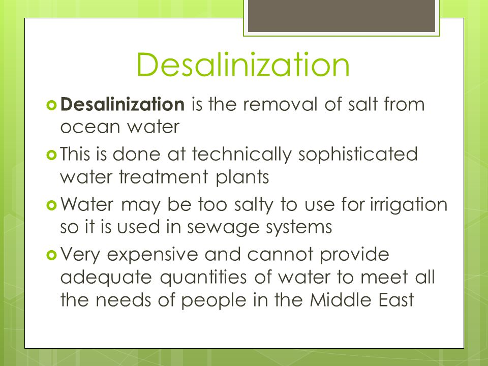 Desalinization  Desalinization is the removal of salt from ocean water  This is done at technically sophisticated water treatment plants  Water may be too salty to use for irrigation so it is used in sewage systems  Very expensive and cannot provide adequate quantities of water to meet all the needs of people in the Middle East