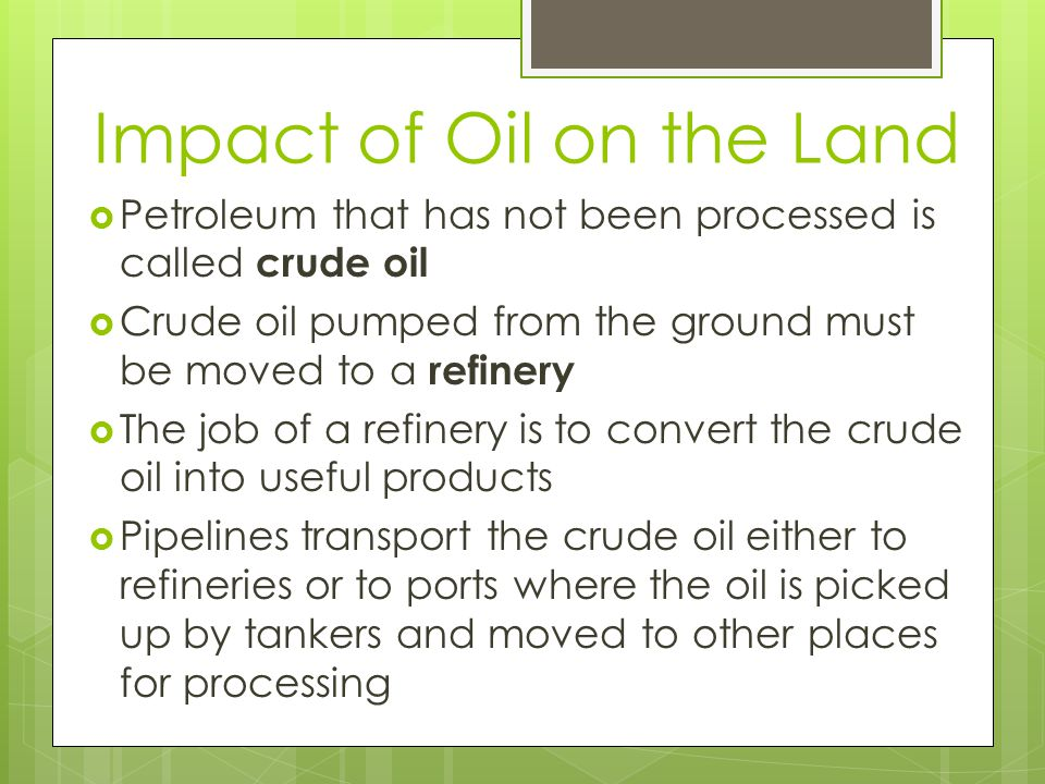 Impact of Oil on the Land  Petroleum that has not been processed is called crude oil  Crude oil pumped from the ground must be moved to a refinery  The job of a refinery is to convert the crude oil into useful products  Pipelines transport the crude oil either to refineries or to ports where the oil is picked up by tankers and moved to other places for processing