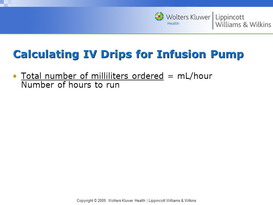 Copyright © 2009 Wolters Kluwer Health   Lippincott Williams & Wilkins Calculating IV Drips for Infusion Pump Total number of milliliters ordered = mL/hour Number of hours to run