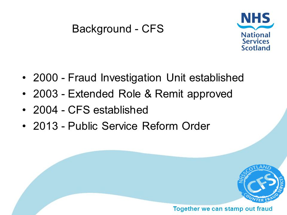 Together we can stamp out fraud Background - CFS 2000 - Fraud Investigation Unit established 2003 - Extended Role & Remit approved 2004 - CFS established 2013 - Public Service Reform Order