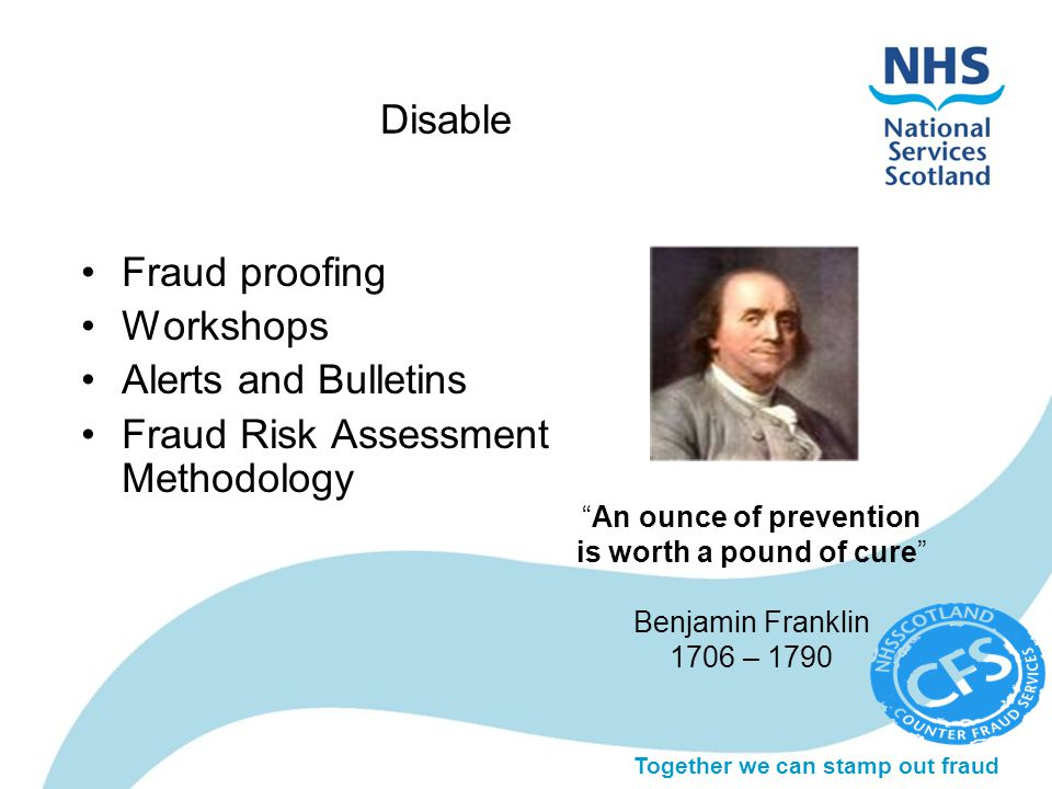 Disable Fraud proofing Workshops Alerts and Bulletins Fraud Risk Assessment Methodology An ounce of prevention is worth a pound of cure Benjamin Franklin 1706 – 1790